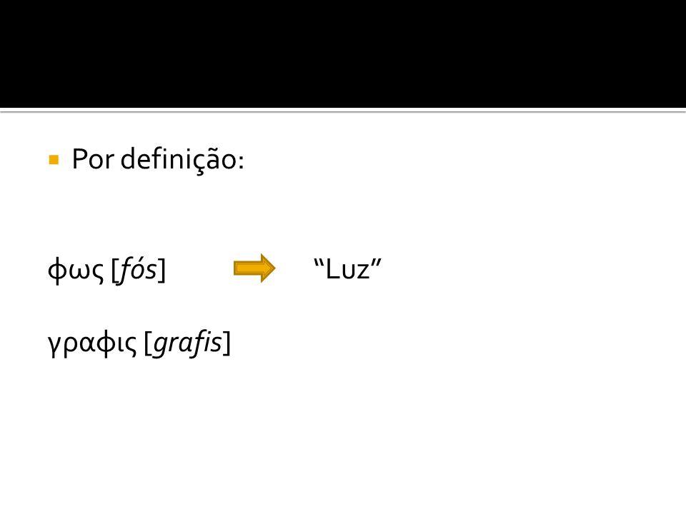 Por definição: φως [fós] Luz γραφις [grafis]